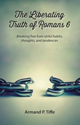 The Liberating Truth of Romans 6: Breaking Free From Sinful Habits, Thoughts, and Tendencies