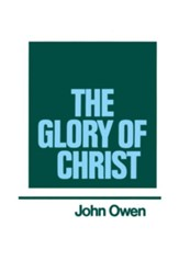 The Glory of Christ: Works of John Owen- Volume I