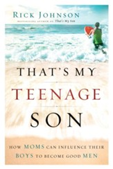 That's My Teenage Son: How Moms Can Influence Their Boys to Become Good Men - eBook