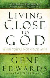 Living Close to God (When You're Not Good at It): A Spiritual Life That Takes You Deeper Than Daily Devotions - eBook