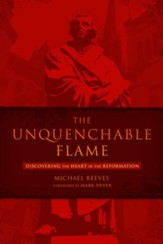 The Unquenchable Flame: Discovering the Heart of the Reformation - eBook