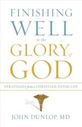 Finishing Well to the Glory of God: Strategies from a Christian Physician - eBook