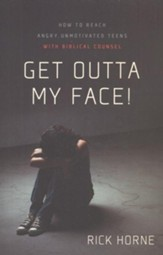 Get Outta My Face!: How to Reach Angry, Unmotivated Teens with Biblical Counsel - eBook