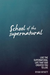 School of the Supernatural: Live the Supernatural Life That God Created You to Live - eBook