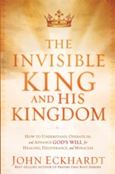 The Invisible King and His Kingdom: How to understand, operate in, and advance God's will for healing, deliverance, and miracles - eBook