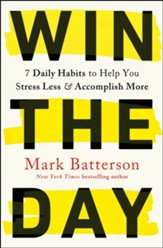 Win the Day: Seven Daily Habits to Help You Stress Less and Accomplish More