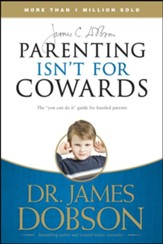 Parenting Isn't for Cowards: The 'You Can Do It' Guide for Hassled Parents from America's Best-Loved Family Advocate - eBook
