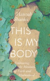 This Is My Body: Embracing the Messiness of Faith and Motherhood