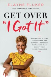 Get Over 'I Got It': How to Stop Playing Superwoman, Get Support, and Remember That Having It All Doesn?t Mean Doing It All Alone