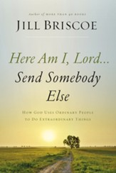 Here Am I, Lord.... Send Somebody Else: How God Uses Ordinary People to Do Extraordinary Things