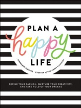 Plan a Happy Life: Define Your Passion, Nurture Your Creativity, and Take Hold of Your Dreams