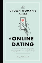 The Grown Woman's Guide to Online Dating: Lessons Learned While Swiping Right, Snapping Selfies, and Analyzing Emojis