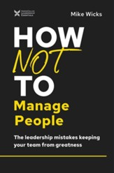 How Not to Manage People: The Leadership Mistakes Keeping Your Team from Greatness