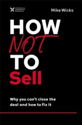 How Not to Sell: Why You Can't Close the Deal and How to Fix It