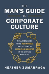 The Man's Guide to Corporate Culture: A Practical Guide to the New Normal and Relating to Female Coworkers in the Modern Workplace