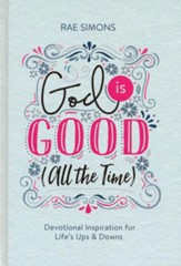 God Is Good (All the Time): Devotional Inspiration for Life's Ups and Downs