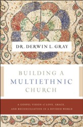 Building a Multiethnic Church: A Gospel Vision of Grace, Love, and Reconciliation in a Divided World