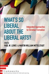 What's So Liberal about the Liberal Arts?: Integrated Approaches to Christian Formation