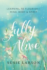 Fully Alive: Learning to Flourish-Mind, Body, and Spirit