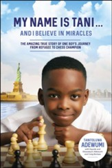 My Name Is Tani . . . and I Believe in Miracles: The Amazing True Story of OneBoys Journey from Refugee to Chess Champion