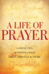 A Life of Prayer: A Collection of Writings From Great Christian Authors