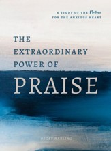 The Extraordinary Power of Praise: A Study of the Psalms for the Anxious Heart