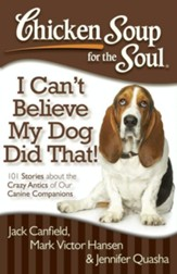 Chicken Soup for the Soul: I Can't Believe My Dog Did That!: 101 Stories about the Crazy Antics of Our Canine Companions - eBook