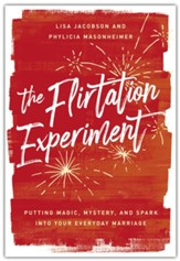 Flirtation Experiment: Putting Magic, Mystery, and Spark Into Your Everyday Marriage