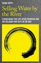 Selling Water by the River: A Book About the Life Jesus Promised and the Religion that Gets in the Way - eBook