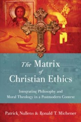 The Matrix of Christian Ethics: Integrating Philosophy and Moral Theology in a Postmodern Context - PDF Download [Download]