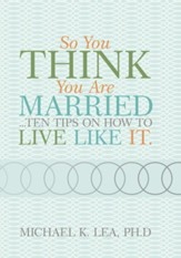 So you think you are married ...ten tips on how to live like it. - eBook