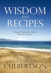 Wisdom and Recipes: Things I Would Have Shared With My Daughter - eBook