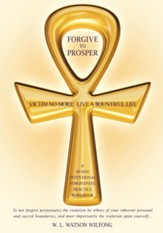 Forgive to Prosper: Victim No More: Live a Bountiful Life - eBook
