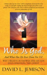 Who Is God, And What Has He Ever Done For Us?: Why I Believe In Yahweh And His Son Jesus Immanuel, The Christ - eBook