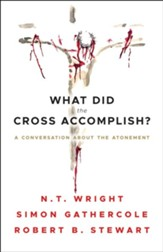 What Did the Cross Accomplish?: A Conversation about the Atonement