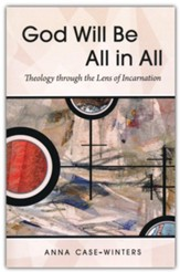 God Will Be All in All: Theology through the Lens of Incarnation