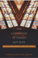 Conviction of Things Not Seen, The: Worship and Ministry in the 21st Century - eBook