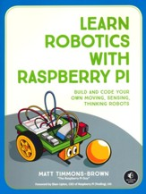 Learn Robotics with the Raspberry Pi: Build and Code Your Own Moving, Sensing, Thinking Robots