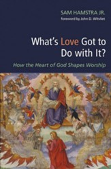 What's Love Got to Do with It?: How the Heart of God Shapes Worship