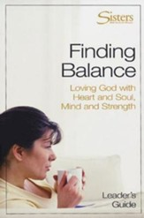 Sisters: Bible Study for Women - Finding Balance Leader's Guide: Loving God With Heart and Soul, and Mind and Strength - eBook