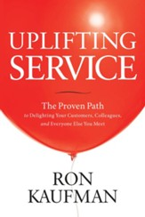 Uplifting Service: The Proven Path to Delighting Your Customers, Colleagues, and Everyone Else You Meet - eBook