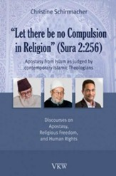 Let there be no Compulsion in Religion (Sura 2:256): Apostasy from Islam as Judged by Contemporary Islamic Theologians: Discourses on Apostasy, Religious Freedom, and Human Rights