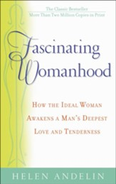 Fascinating Womanhood: How the Ideal Woman Awakens a Man's Deepest Love and Tenderness
