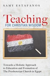 Teaching for Christian Wisdom: Towards a Holistic Approach to Education and Formation of The Presbyterian Church in Egypt