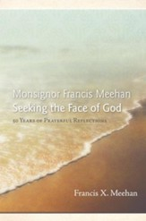 Monsignor Francis Meehan Seeking the Face of God: 50 Years of Prayerful Reflections - eBook