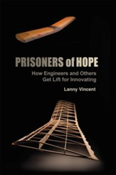 Prisoners of Hope: How Engineers and Others Get Lift for Innovating - eBook