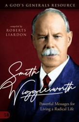 Smith Wigglesworth: A Man Who Walked in the Miraculous, Powerful Messages for Living a Radical Life