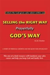 Selling the Right Way, Prayerfully God's Way: Unlock the God-given sales talent within you - eBook