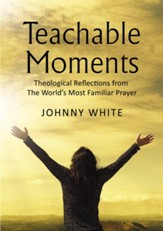 Teachable Moments: Theological Reflections from The Worlds Most Familiar Prayer, hardcover