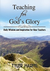Teaching for God's Glory: Daily Wisdom and Inspiration for New Teachers, hardcover
